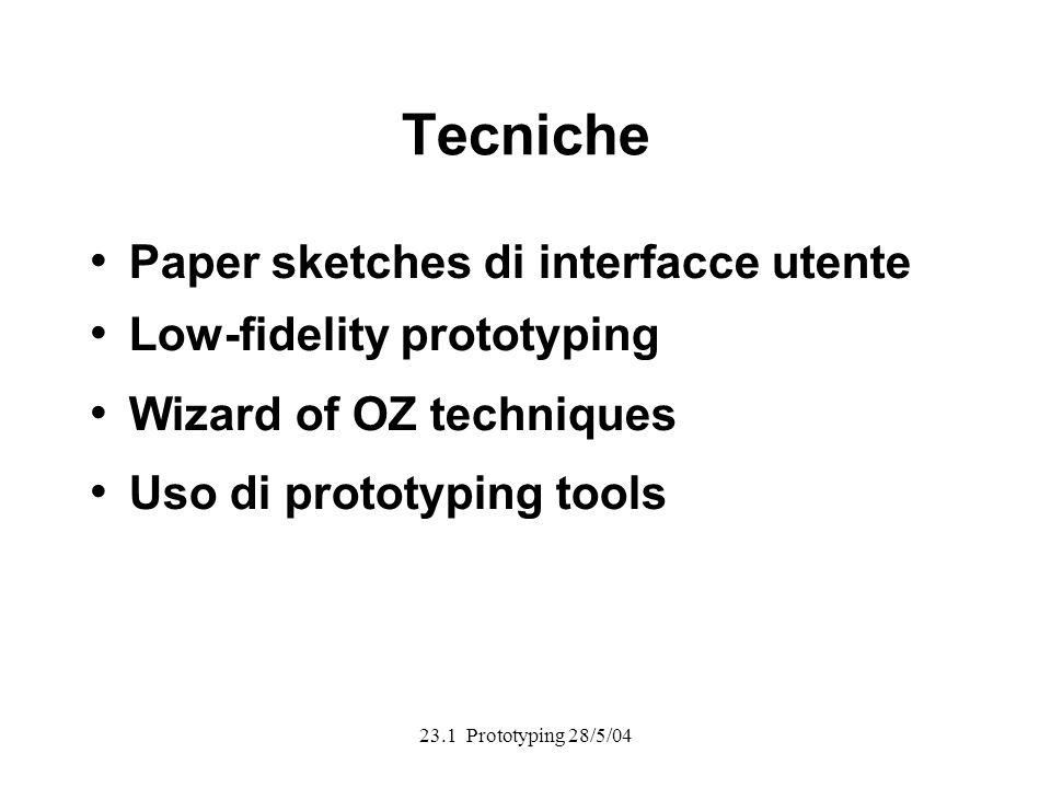 23.1 Prototyping 28/5/04 Tecniche Paper sketches di interfacce utente Low-fidelity prototyping Wizard of OZ techniques Uso di prototyping tools