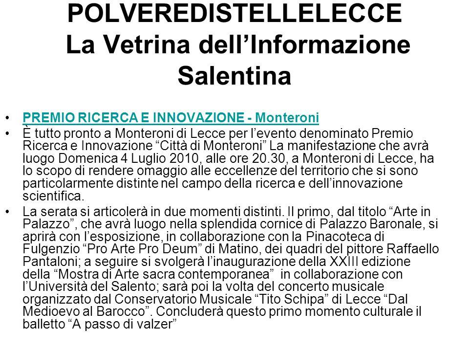POLVEREDISTELLELECCE La Vetrina dellInformazione Salentina PREMIO RICERCA E INNOVAZIONE - Monteroni È tutto pronto a Monteroni di Lecce per levento denominato Premio Ricerca e Innovazione Città di Monteroni La manifestazione che avrà luogo Domenica 4 Luglio 2010, alle ore 20.30, a Monteroni di Lecce, ha lo scopo di rendere omaggio alle eccellenze del territorio che si sono particolarmente distinte nel campo della ricerca e dellinnovazione scientifica.