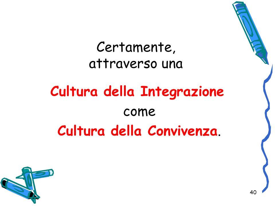 40 Certamente, attraverso una Cultura della Integrazione come Cultura della Convivenza.