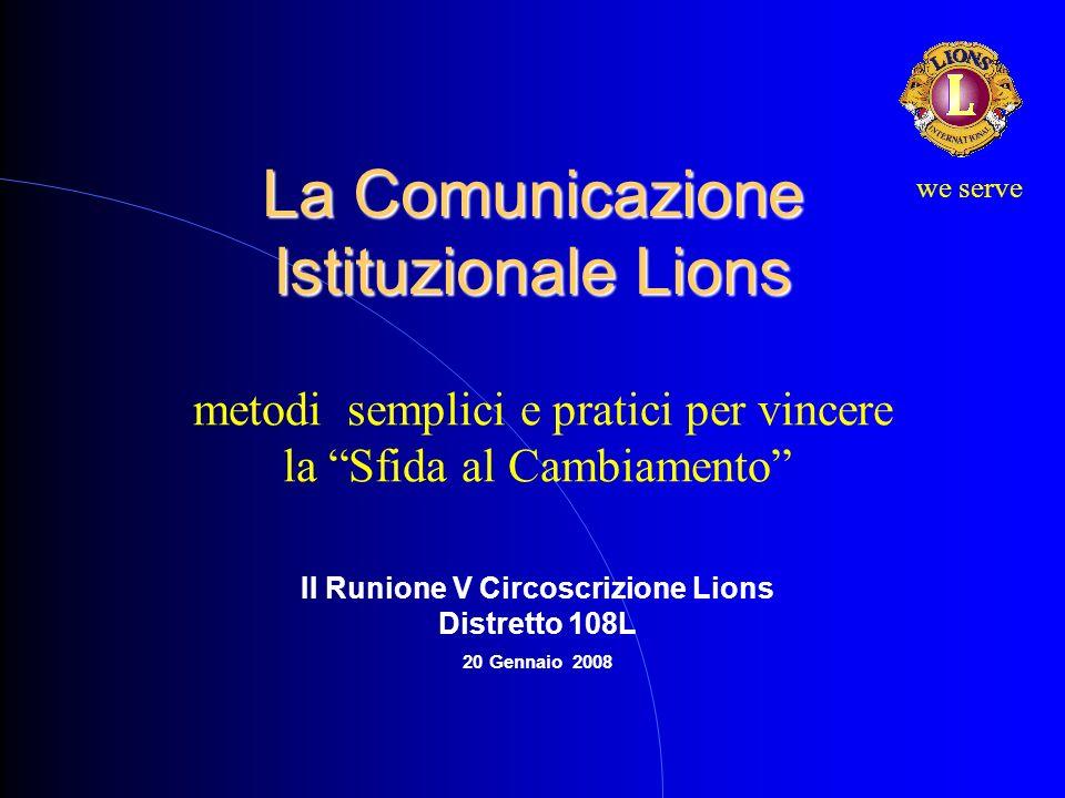 La Comunicazione Istituzionale Lions metodi semplici e pratici per vincere la Sfida al Cambiamento II Runione V Circoscrizione Lions Distretto 108L 20 Gennaio 2008 we serve
