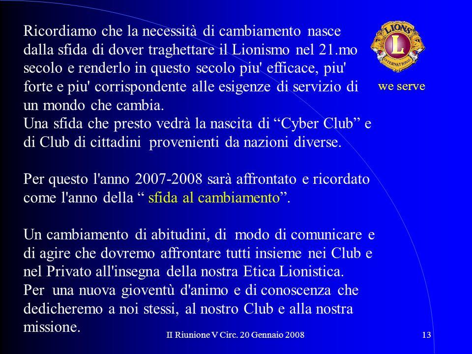 II Riunione V Circ. 20 Gennaio 200813 Ricordiamo che la necessità di cambiamento nasce dalla sfida di dover traghettare il Lionismo nel 21.mo secolo e