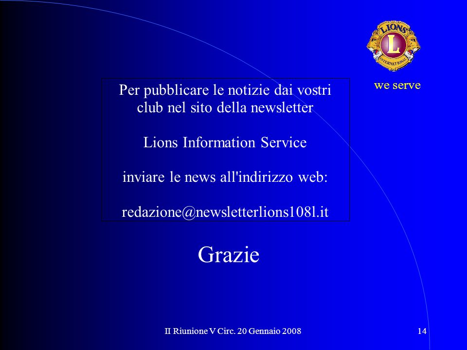 II Riunione V Circ. 20 Gennaio 200814 we serve Grazie Per pubblicare le notizie dai vostri club nel sito della newsletter Lions Information Service in