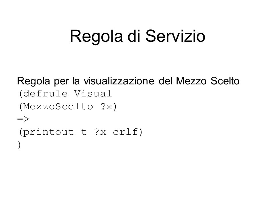 Regola di Servizio Regola per la visualizzazione del Mezzo Scelto (defrule Visual (MezzoScelto x) => (printout t x crlf) )