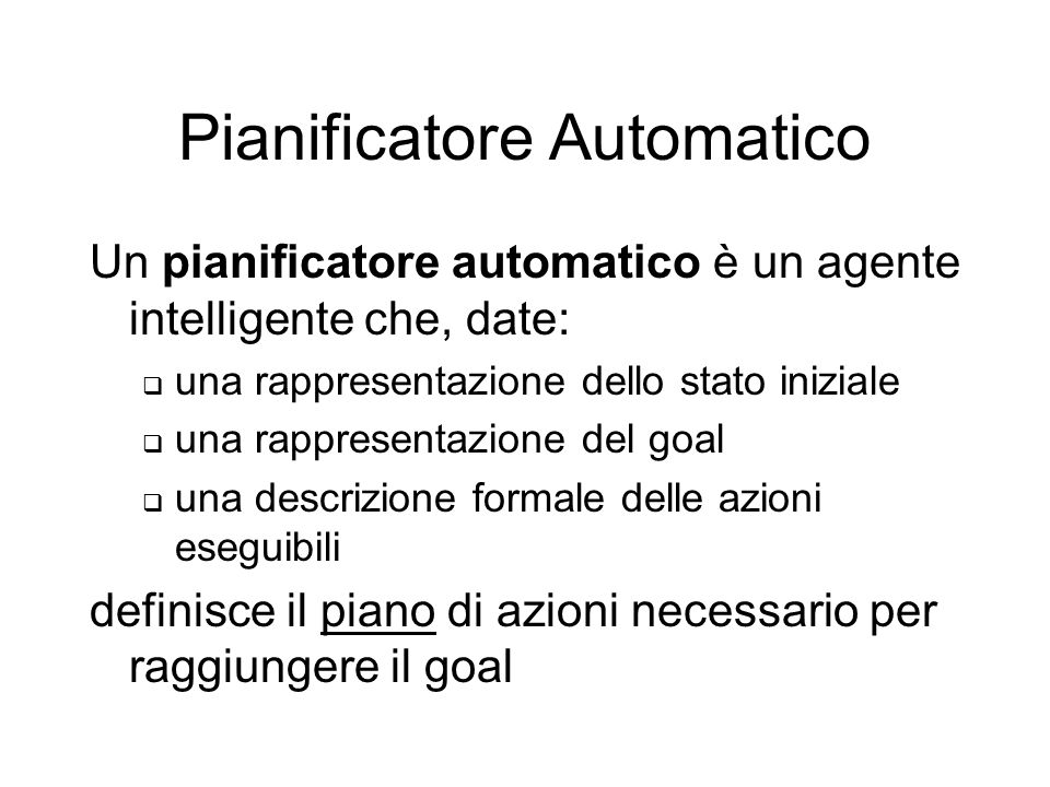 Pianificatore Automatico Un pianificatore automatico è un agente intelligente che, date: una rappresentazione dello stato iniziale una rappresentazione del goal una descrizione formale delle azioni eseguibili definisce il piano di azioni necessario per raggiungere il goal