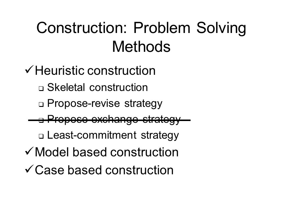 Construction: Problem Solving Methods Heuristic construction Skeletal construction Propose-revise strategy Propose-exchange strategy Least-commitment strategy Model based construction Case based construction