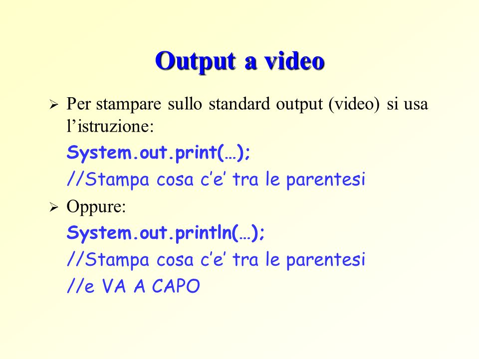 Output a video Per stampare sullo standard output (video) si usa listruzione: System.out.print(…); //Stampa cosa ce tra le parentesi Oppure: System.ou