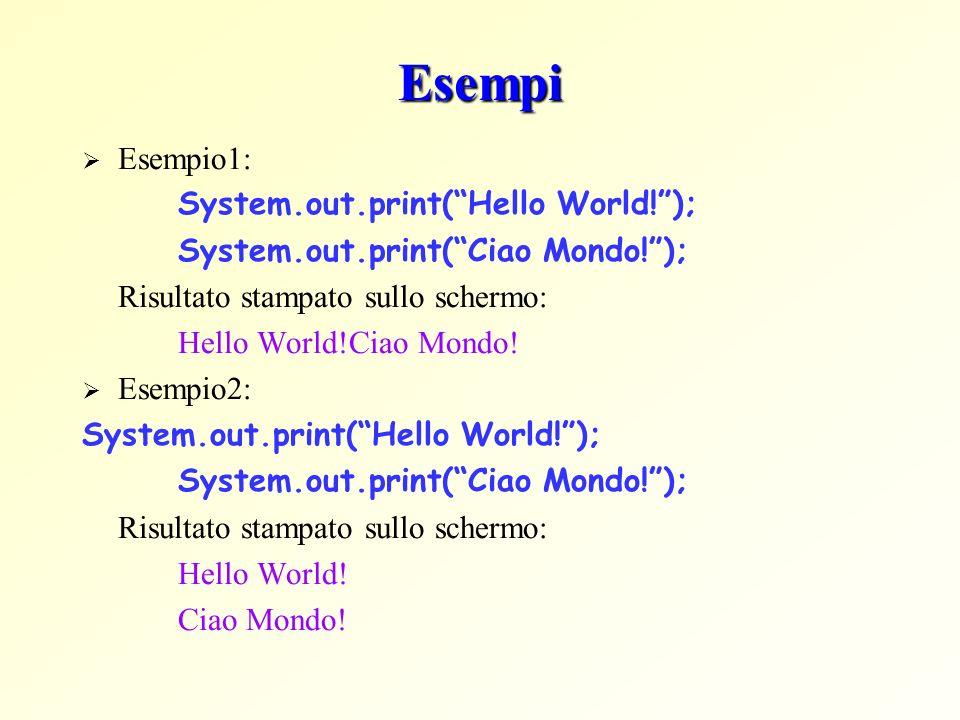 Esempi Esempio1: System.out.print(Hello World!); System.out.print(Ciao Mondo!); Risultato stampato sullo schermo: Hello World!Ciao Mondo! Esempio2: Sy