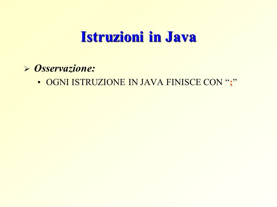 Istruzioni in Java Osservazione: OGNI ISTRUZIONE IN JAVA FINISCE CON ;
