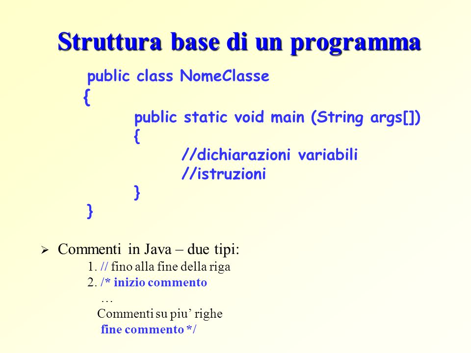 Struttura base di un programma public class NomeClasse { public static void main (String args[]) { //dichiarazioni variabili //istruzioni } Commenti i