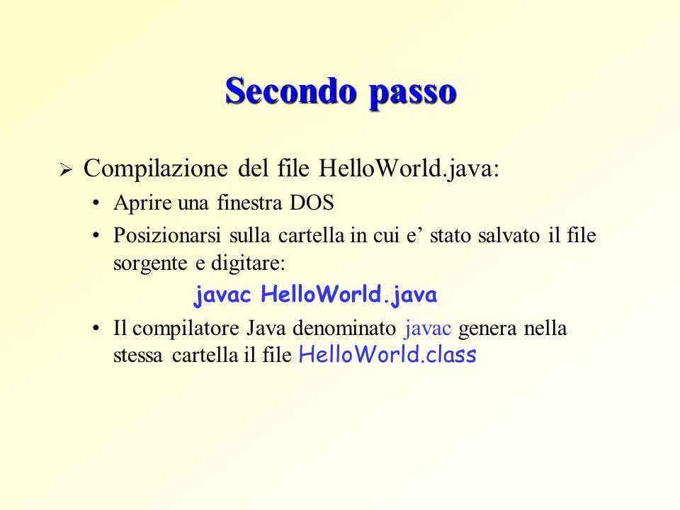 Secondo passo Compilazione del file HelloWorld.java: Aprire una finestra DOS Posizionarsi sulla cartella in cui e stato salvato il file sorgente e digitare: javac HelloWorld.java Il compilatore Java denominato javac genera nella stessa cartella il file HelloWorld.class