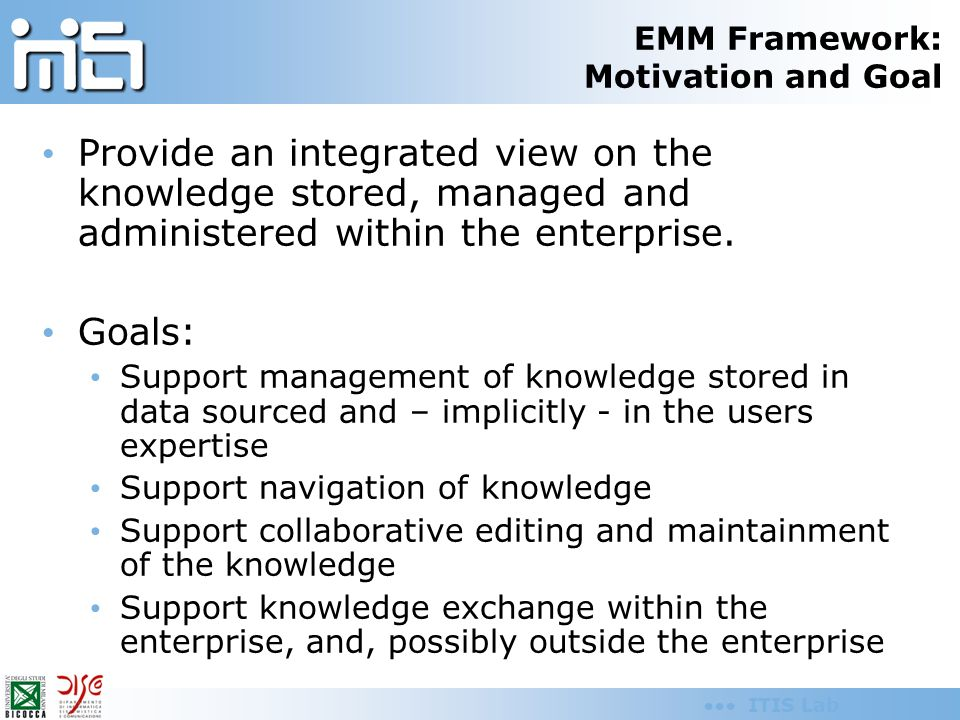 ITIS Lab EMM Framework: Motivation and Goal Provide an integrated view on the knowledge stored, managed and administered within the enterprise. Goals: