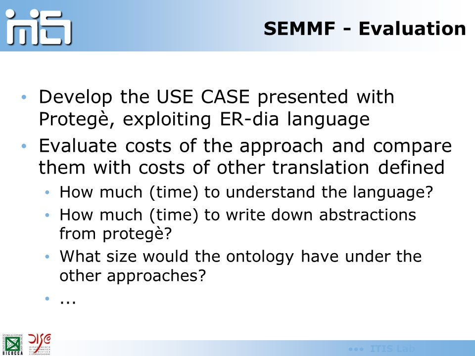 ITIS Lab SEMMF - Evaluation Develop the USE CASE presented with Protegè, exploiting ER-dia language Evaluate costs of the approach and compare them wi