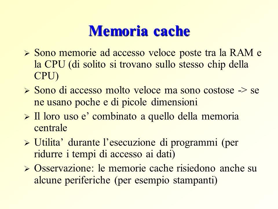 Memoria cache Sono memorie ad accesso veloce poste tra la RAM e la CPU (di solito si trovano sullo stesso chip della CPU) Sono di accesso molto veloce ma sono costose -> se ne usano poche e di picole dimensioni Il loro uso e combinato a quello della memoria centrale Utilita durante lesecuzione di programmi (per ridurre i tempi di accesso ai dati) Osservazione: le memorie cache risiedono anche su alcune periferiche (per esempio stampanti)