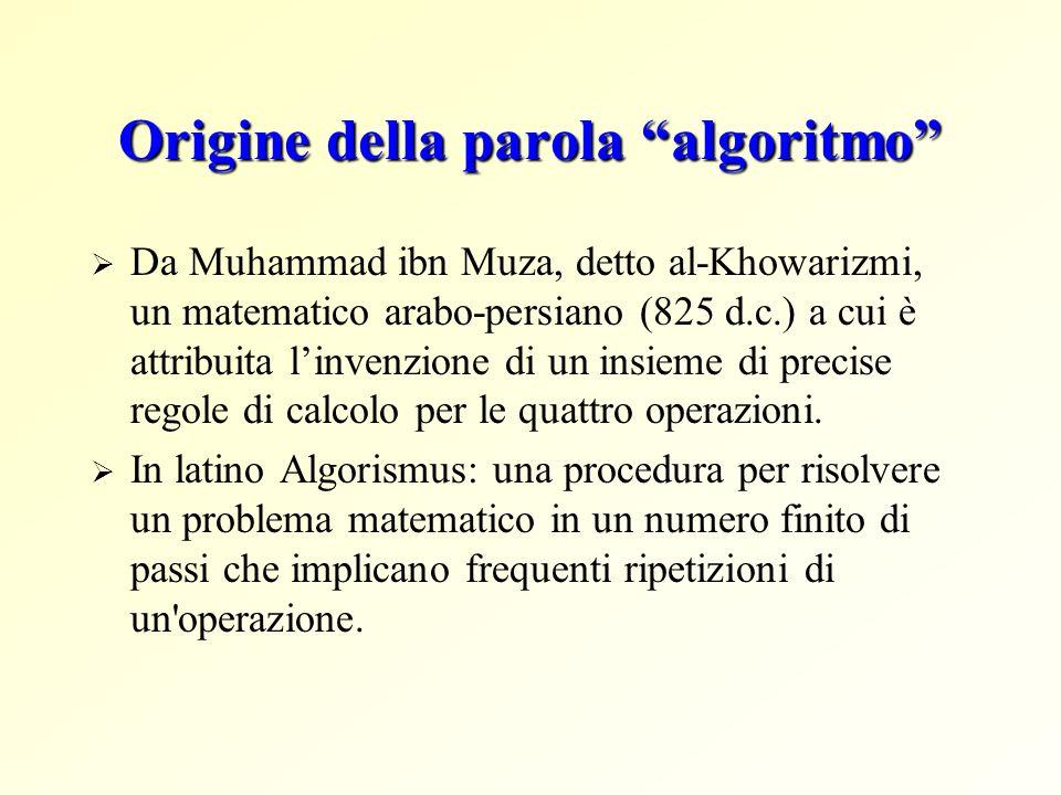 Origine della parola algoritmo Da Muhammad ibn Muza, detto al-Khowarizmi, un matematico arabo-persiano (825 d.c.) a cui è attribuita linvenzione di un