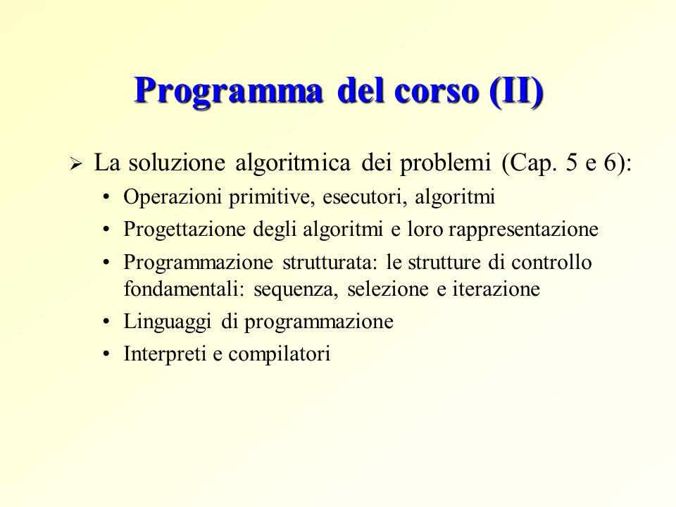 Programma del corso (II) La soluzione algoritmica dei problemi (Cap. 5 e 6): Operazioni primitive, esecutori, algoritmi Progettazione degli algoritmi