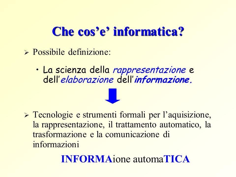 Che cose informatica? Possibile definizione: La scienza della rappresentazione e dellelaborazione dellinformazione. Tecnologie e strumenti formali per