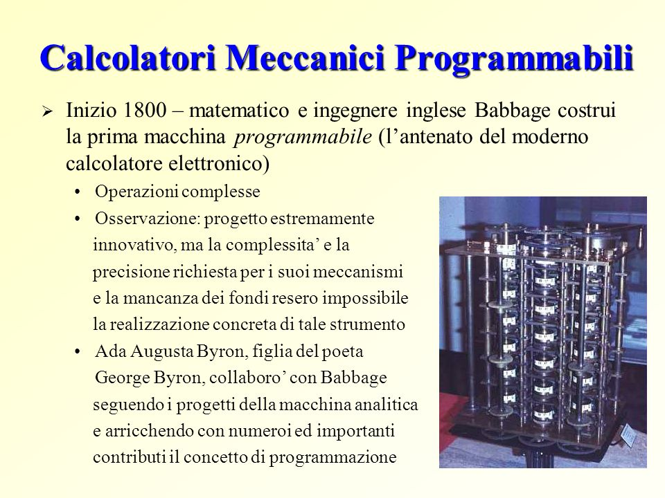 Calcolatori Meccanici Programmabili Inizio 1800 – matematico e ingegnere inglese Babbage costrui la prima macchina programmabile (lantenato del modern