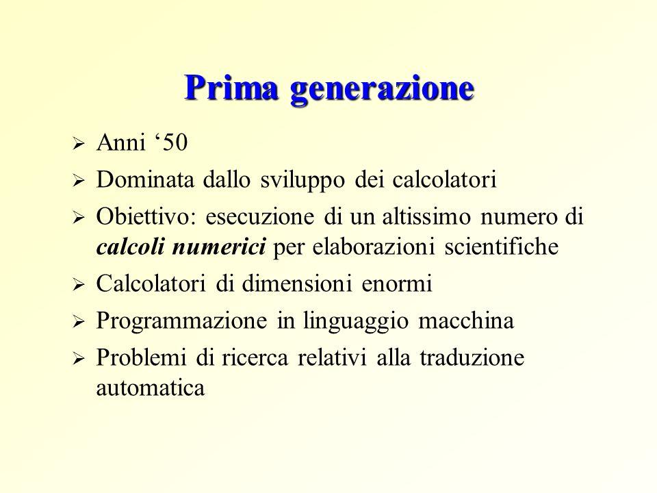 Prima generazione Anni 50 Dominata dallo sviluppo dei calcolatori Obiettivo: esecuzione di un altissimo numero di calcoli numerici per elaborazioni sc