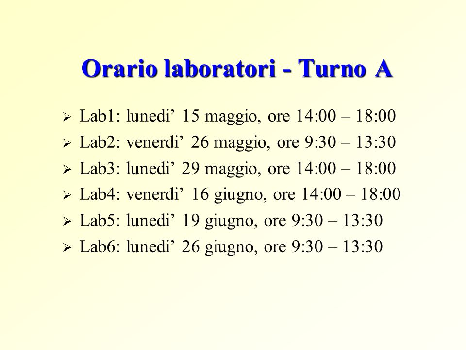Orario laboratori - Turno A Lab1: lunedi 15 maggio, ore 14:00 – 18:00 Lab2: venerdi 26 maggio, ore 9:30 – 13:30 Lab3: lunedi 29 maggio, ore 14:00 – 18:00 Lab4: venerdi 16 giugno, ore 14:00 – 18:00 Lab5: lunedi 19 giugno, ore 9:30 – 13:30 Lab6: lunedi 26 giugno, ore 9:30 – 13:30