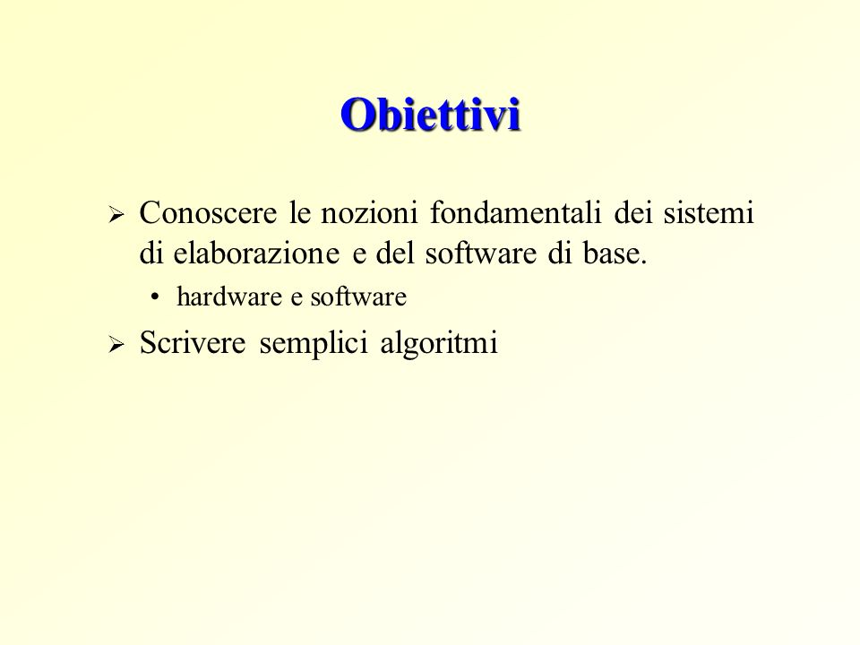 Obiettivi Conoscere le nozioni fondamentali dei sistemi di elaborazione e del software di base. hardware e software Scrivere semplici algoritmi
