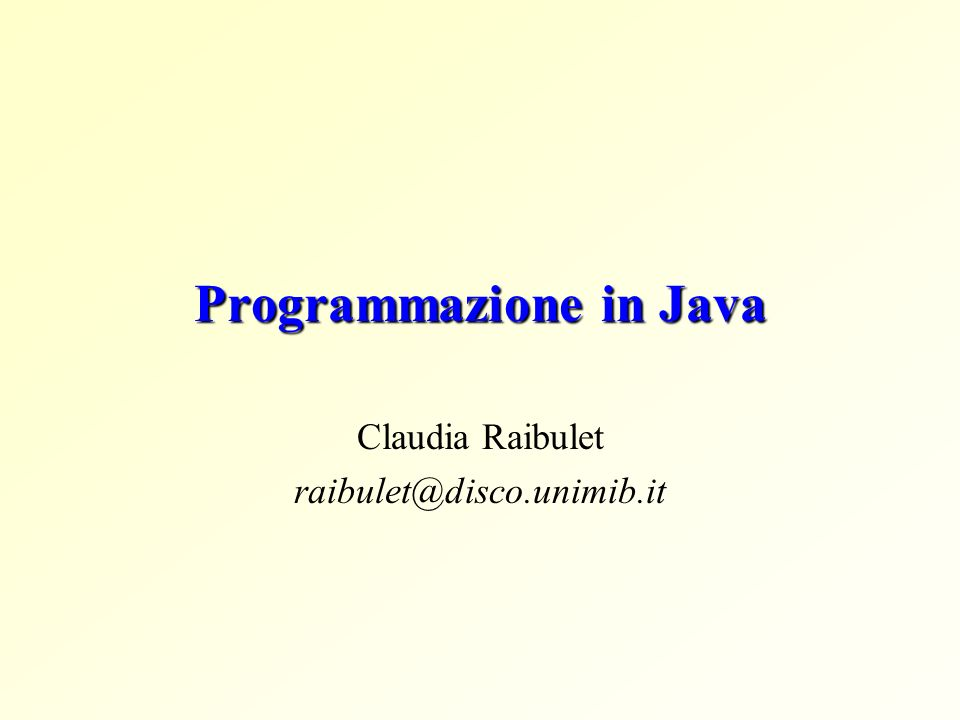 Programmazione in Java Claudia Raibulet raibulet@disco.unimib.it