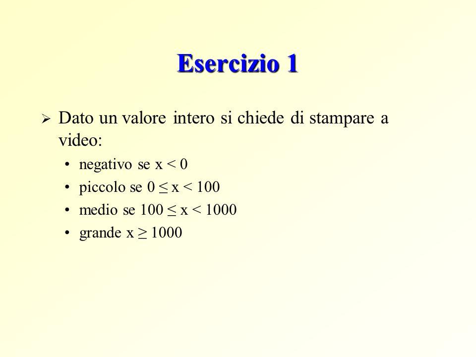 Esercizio 1 Dato un valore intero si chiede di stampare a video: negativo se x < 0 piccolo se 0 x < 100 medio se 100 x < 1000 grande x 1000