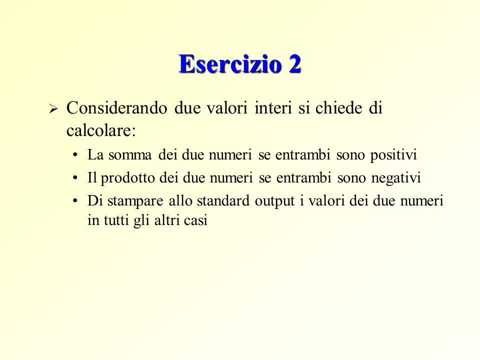 Esercizio 2 Considerando due valori interi si chiede di calcolare: La somma dei due numeri se entrambi sono positivi Il prodotto dei due numeri se ent