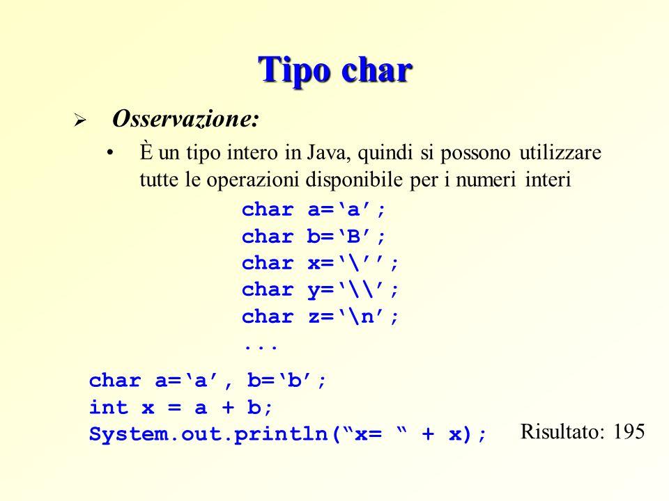 Tipo char Osservazione: È un tipo intero in Java, quindi si possono utilizzare tutte le operazioni disponibile per i numeri interi char a=a, b=b; int