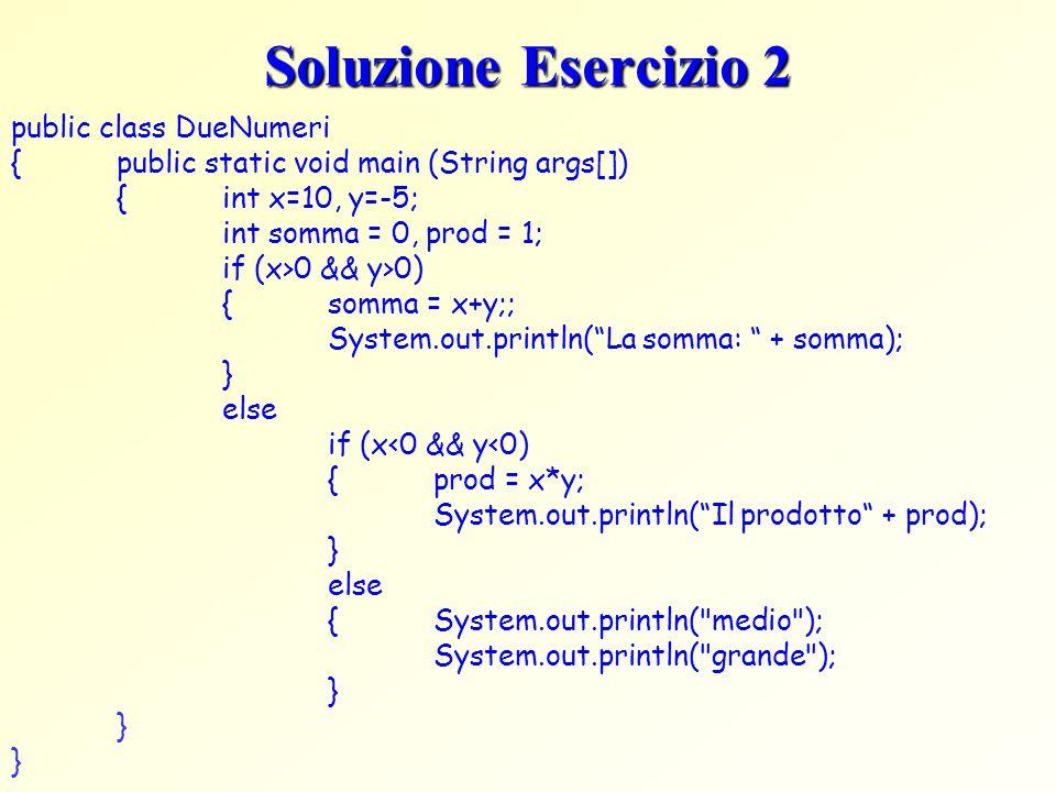 Soluzione Esercizio 2 public class DueNumeri {public static void main (String args[]) {int x=10, y=-5; int somma = 0, prod = 1; if (x>0 && y>0) {somma
