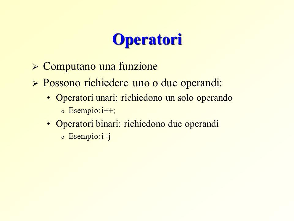 Operatori Computano una funzione Possono richiedere uno o due operandi: Operatori unari: richiedono un solo operando o Esempio: i++; Operatori binari: