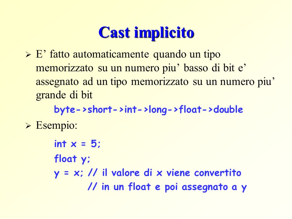 Cast esplicito E necessario quando un tipo memorizzato su un numero piu grande di bit e assegnato ad un tipo memorizzato su un numero piu basso di bit Sintassi: (tipo)nomeVariabile Esempio: int x; float y=5.7; x = (int)y; // in x e memorizzato il valore 5 Osservazione: il cast esplicito effettua un troncamento!
