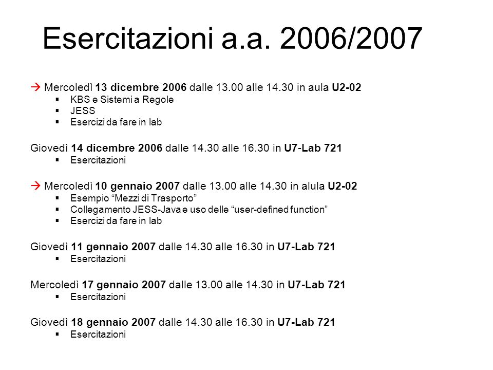 Esercitazioni a.a. 2006/2007 Mercoledì 13 dicembre 2006 dalle 13.00 alle 14.30 in aula U2-02 KBS e Sistemi a Regole JESS Esercizi da fare in lab Giove
