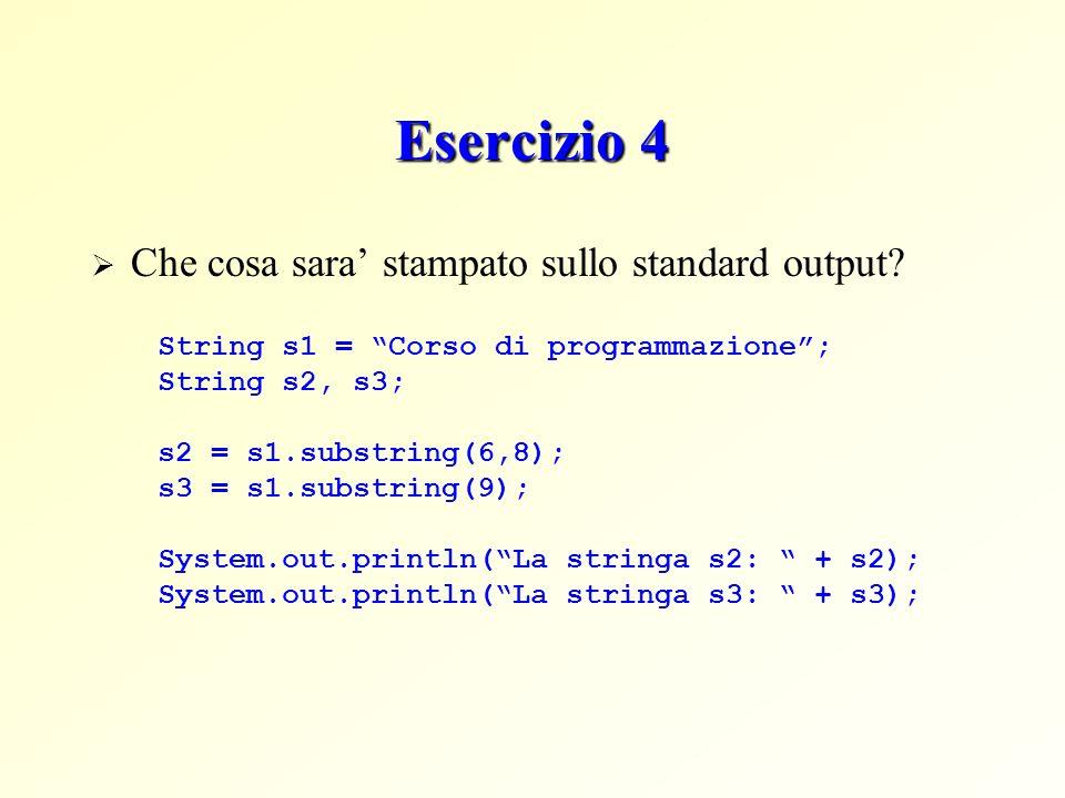 Esercizio 4 Che cosa sara stampato sullo standard output? String s1 = Corso di programmazione; String s2, s3; s2 = s1.substring(6,8); s3 = s1.substrin