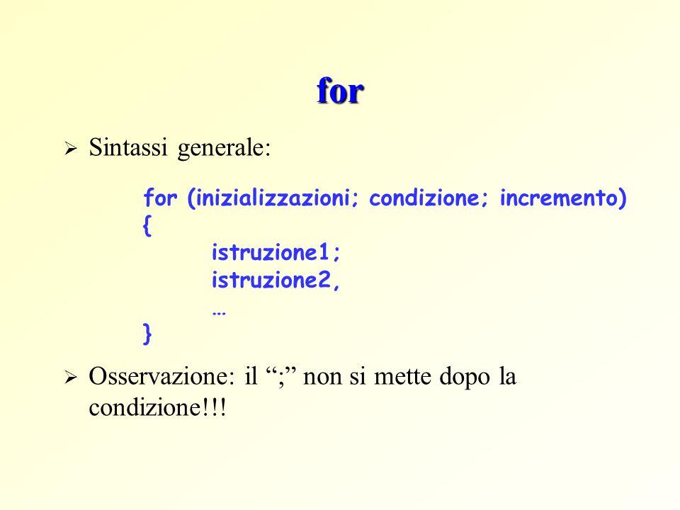 for Sintassi generale: Osservazione: il ; non si mette dopo la condizione!!! for (inizializzazioni; condizione; incremento) { istruzione1; istruzione2