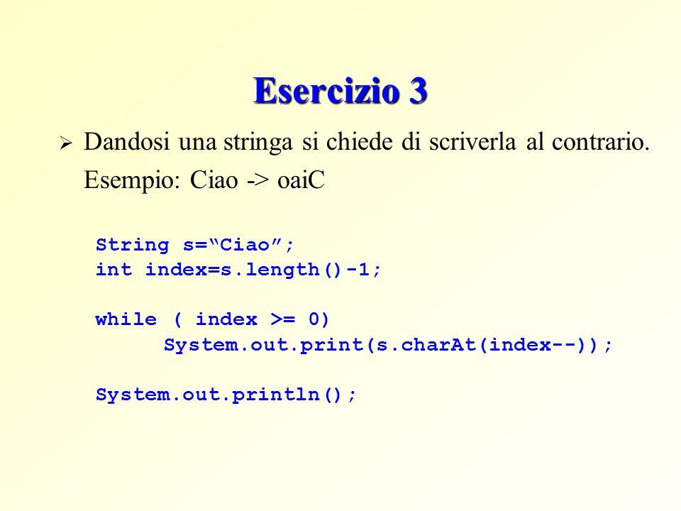 Esercizio 3 Dandosi una stringa si chiede di scriverla al contrario. Esempio: Ciao -> oaiC String s=Ciao; int index=s.length()-1; while ( index >= 0)