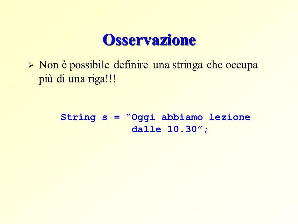 Osservazione Non è possibile definire una stringa che occupa più di una riga!!! String s = Oggi abbiamo lezione dalle 10.30;