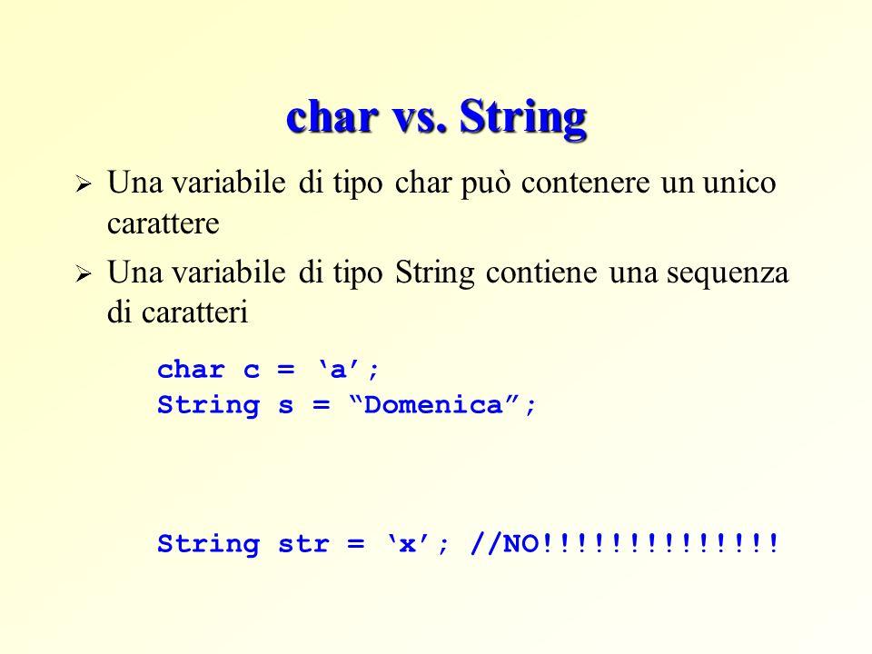 char vs. String Una variabile di tipo char può contenere un unico carattere Una variabile di tipo String contiene una sequenza di caratteri char c = a