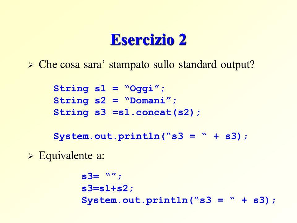 Esercizio 2 Che cosa sara stampato sullo standard output? String s1 = Oggi; String s2 = Domani; String s3 =s1.concat(s2); System.out.println(s3 = + s3