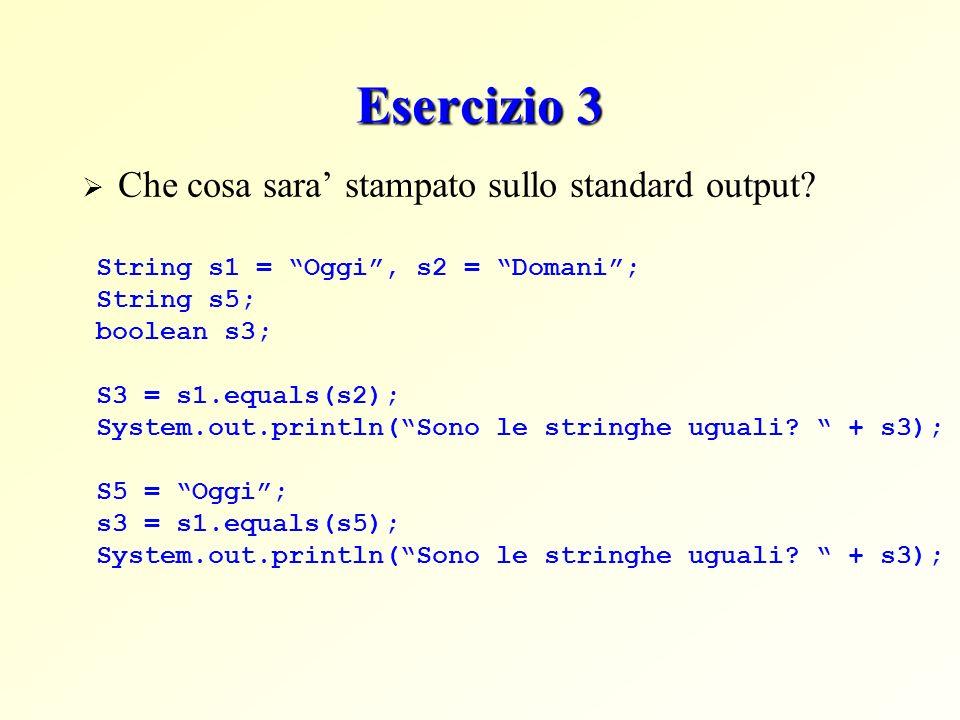 Esercizio 3 Che cosa sara stampato sullo standard output? String s1 = Oggi, s2 = Domani; String s5; boolean s3; S3 = s1.equals(s2); System.out.println