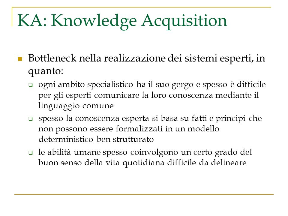 KA: Knowledge Acquisition Bottleneck nella realizzazione dei sistemi esperti, in quanto: ogni ambito specialistico ha il suo gergo e spesso è difficil