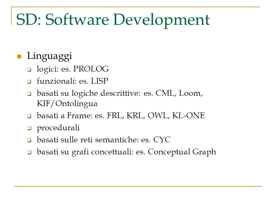 SD: Software Development Linguaggi logici: es. PROLOG funzionali: es. LISP basati su logiche descrittive: es. CML, Loom, KIF/Ontolingua basati a Frame