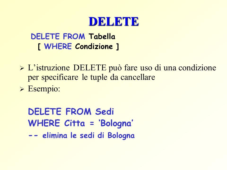 DELETE DELETE FROM Tabella [ WHERE Condizione ] Listruzione DELETE può fare uso di una condizione per specificare le tuple da cancellare Esempio: DELETE FROM Sedi WHERE Citta = Bologna -- elimina le sedi di Bologna