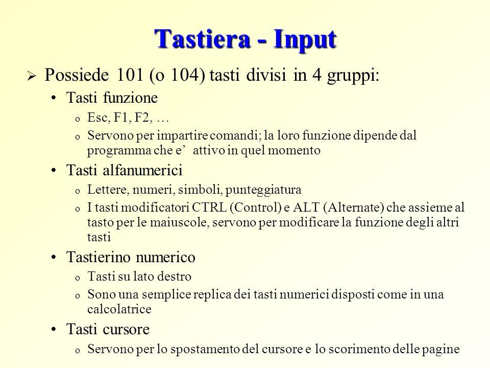 Tastiera - Input Possiede 101 (o 104) tasti divisi in 4 gruppi: Tasti funzione o Esc, F1, F2, … o Servono per impartire comandi; la loro funzione dipe