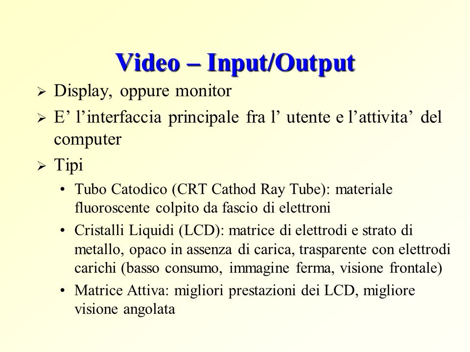 Video – Input/Output Display, oppure monitor E linterfaccia principale fra l utente e lattivita del computer Tipi Tubo Catodico (CRT Cathod Ray Tube):
