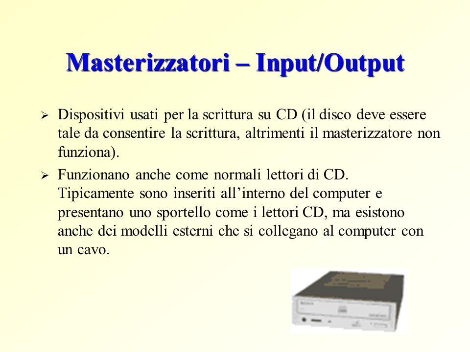 Masterizzatori – Input/Output Dispositivi usati per la scrittura su CD (il disco deve essere tale da consentire la scrittura, altrimenti il masterizza