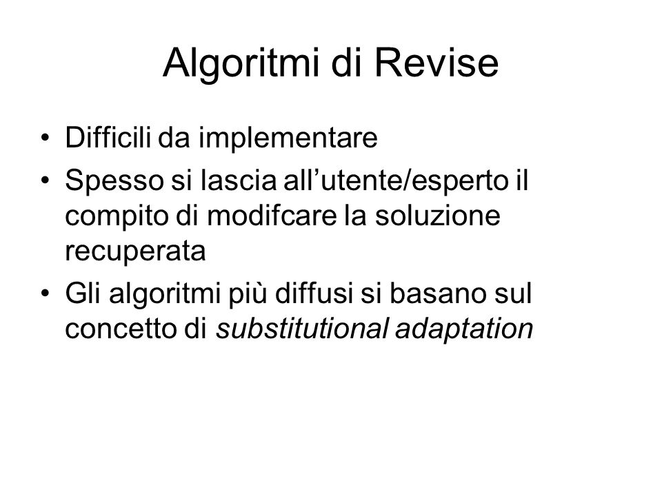 Algoritmi di Revise Difficili da implementare Spesso si lascia allutente/esperto il compito di modifcare la soluzione recuperata Gli algoritmi più dif