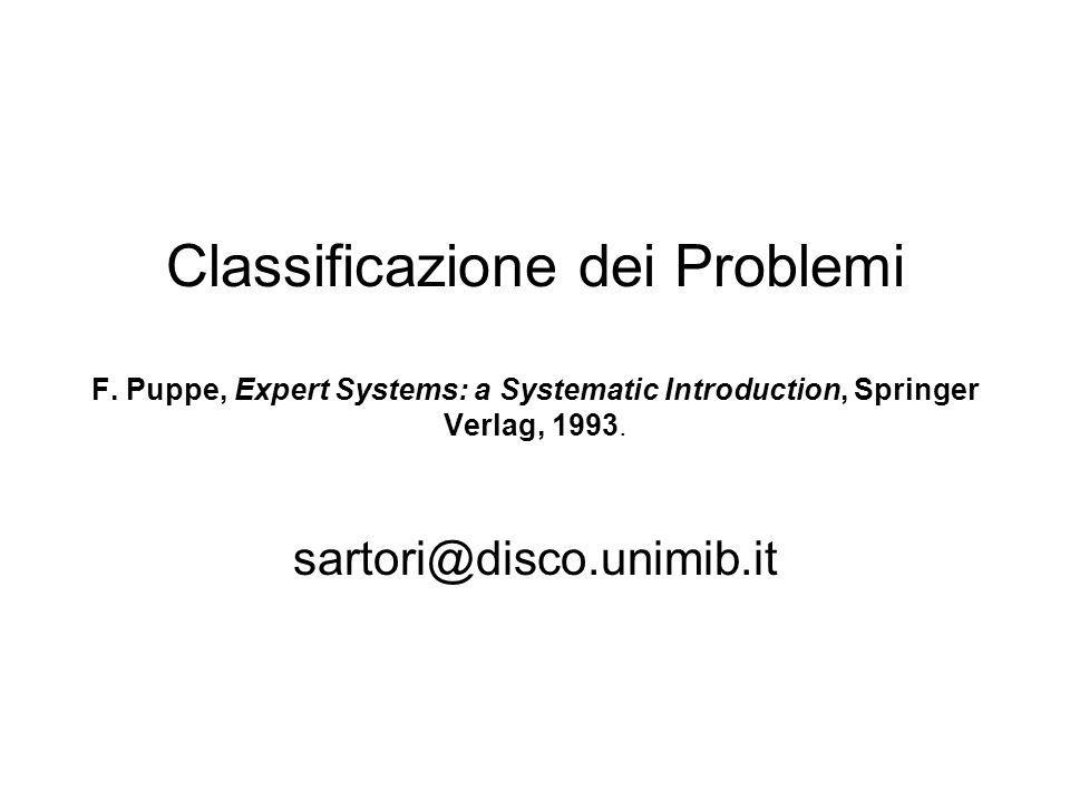 Classificazione dei Problemi F. Puppe, Expert Systems: a Systematic Introduction, Springer Verlag, 1993. sartori@disco.unimib.it