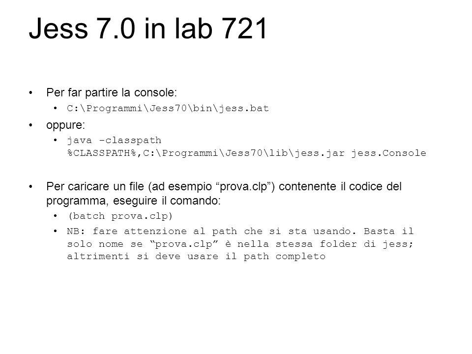 Jess 7.0 in lab 721 Per far partire la console: C:\Programmi\Jess70\bin\jess.bat oppure: java -classpath %CLASSPATH%,C:\Programmi\Jess70\lib\jess.jar jess.Console Per caricare un file (ad esempio prova.clp) contenente il codice del programma, eseguire il comando: (batch prova.clp) NB: fare attenzione al path che si sta usando.