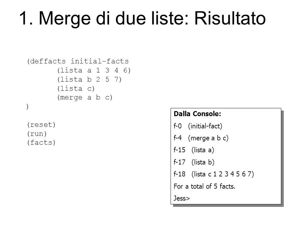 1. Merge di due liste: Risultato (deffacts initial-facts (lista a 1 3 4 6) (lista b 2 5 7) (lista c) (merge a b c) ) (reset) (run) (facts) Dalla Conso