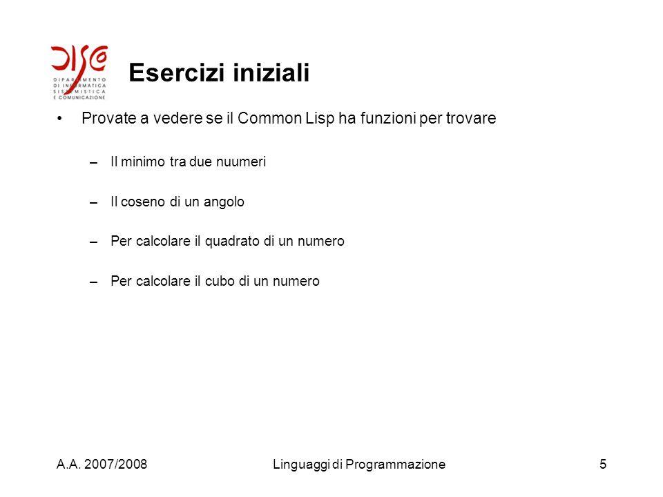 A.A. 2007/2008Linguaggi di Programmazione4 Esercizi iniziali Valutate le seguenti espressioni al prompt del Common Lisp (sqrt 4) (sqrt 42) (sqrt -1) (